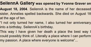 "SeilennA Gallery was opened by Yvonne Graver on August 18, 2004. SeilennA is the name of her deceased sister, Annelies spelled backwards. She died on August 18 at the age of ten. ""I not only turned her name, I also turned her anniversary into a birthday. SeilennA's birthday. This way I have given her death a place the best way I could possibly think of. Literally a place where I can perform my passion. A place where everyone is welcome""..."
